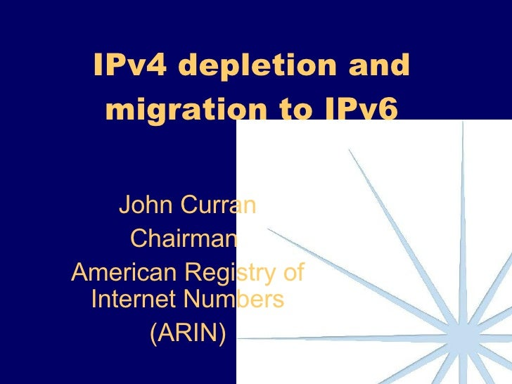 IPv4 depletion and migration to IPv6 John Curran Chairman  American Registry of Internet Numbers (ARIN)