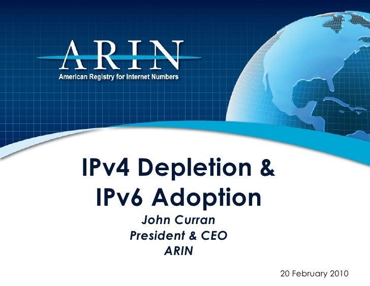 IPv4 Depletion & IPv6 Adoption John Curran President & CEO ARIN 20 February 2010