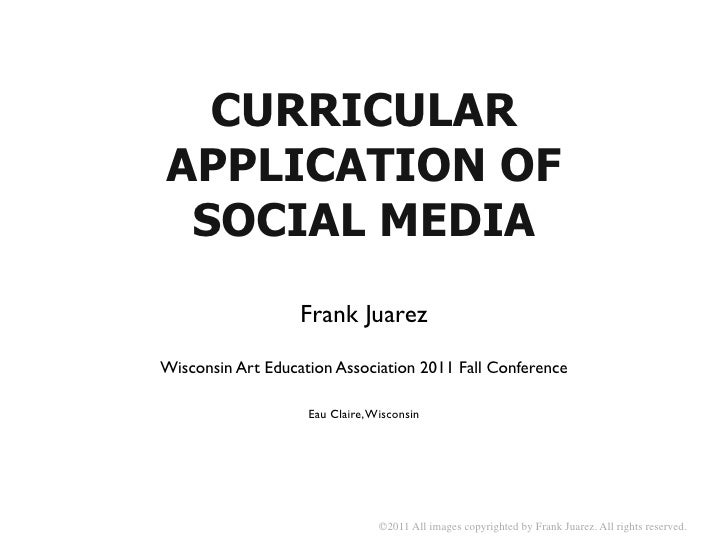 CURRICULARAPPLICATION OF SOCIAL MEDIA                   Frank JuarezWisconsin Art Education Association 2011 Fall Conferen...