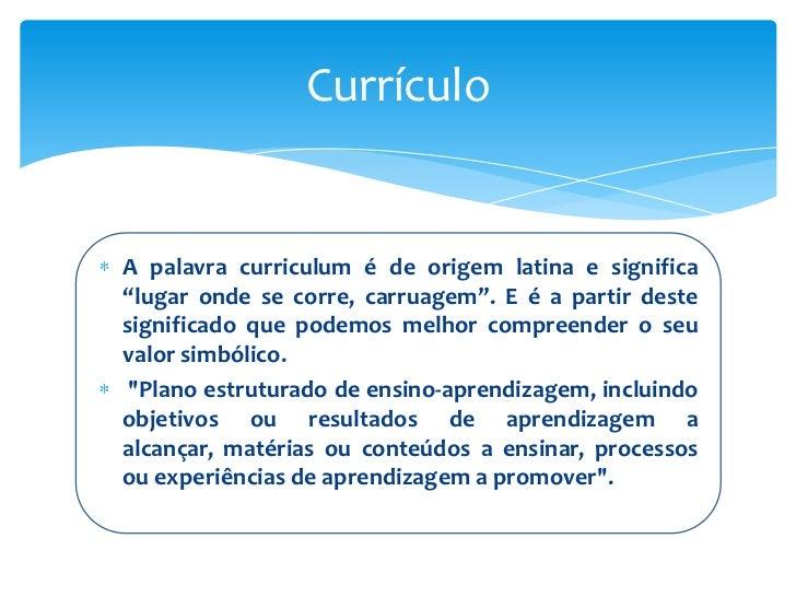 """CurrículoA palavra curriculum é de origem latina e significa""""lugar onde se corre, carruagem"""". E é a partir destesignificad..."""