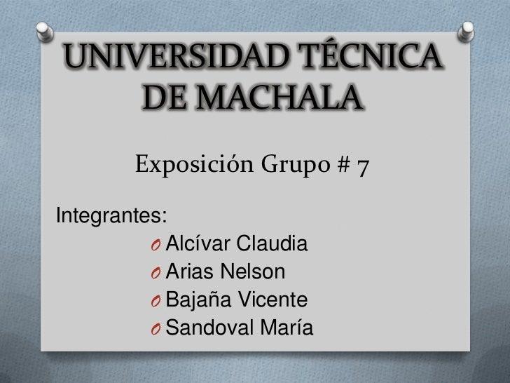 UNIVERSIDAD TÉCNICA    DE MACHALA        Exposición Grupo # 7Integrantes:          O Alcívar Claudia          O Arias Nels...