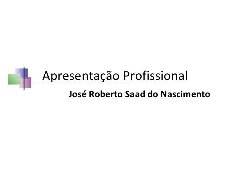 Apresentação Profissional José Roberto Saad do Nascimento