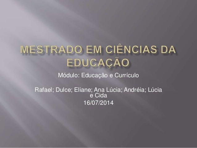 Módulo: Educação e Currículo Rafael; Dulce; Eliane; Ana Lúcia; Andréia; Lúcia e Cida 16/07/2014
