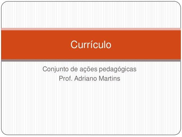 Currículo  Conjunto de ações pedagógicas  Prof. Adriano Martins