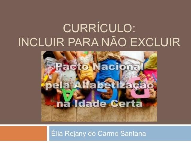 CURRÍCULO: INCLUIR PARA NÃO EXCLUIR  Élia Rejany do Carmo Santana