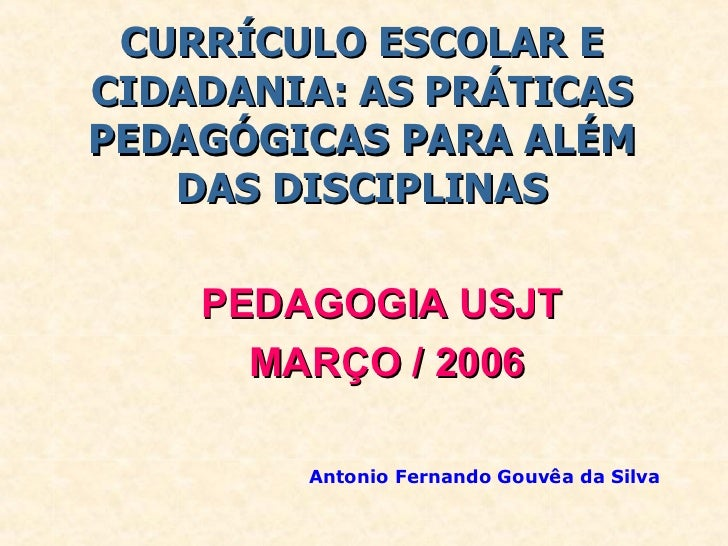 CURRÍCULO ESCOLAR E CIDADANIA: AS PRÁTICAS PEDAGÓGICAS PARA ALÉM DAS DISCIPLINAS Antonio Fernando Gouvêa da Silva PEDAGOGI...