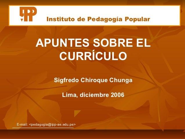 Instituto de Pedagogía Popular          APUNTES SOBRE EL             CURRÍCULO                    Sigfredo Chiroque Chunga...