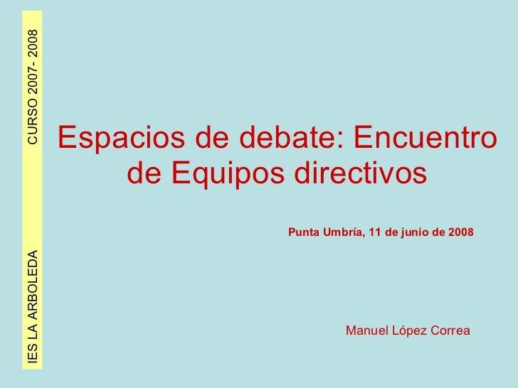 IES LA ARBOLEDA  CURSO 2007- 2008 Espacios de debate: Encuentro de Equipos directivos Punta Umbría, 11 de junio de 2008 Ma...
