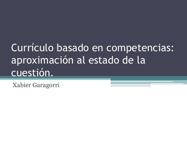 Currículo basado en competencias: aproximación al estado de la cuestión. Xabier Garagorri