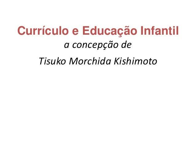 Currículo e Educação Infantil        a concepção de   Tisuko Morchida Kishimoto