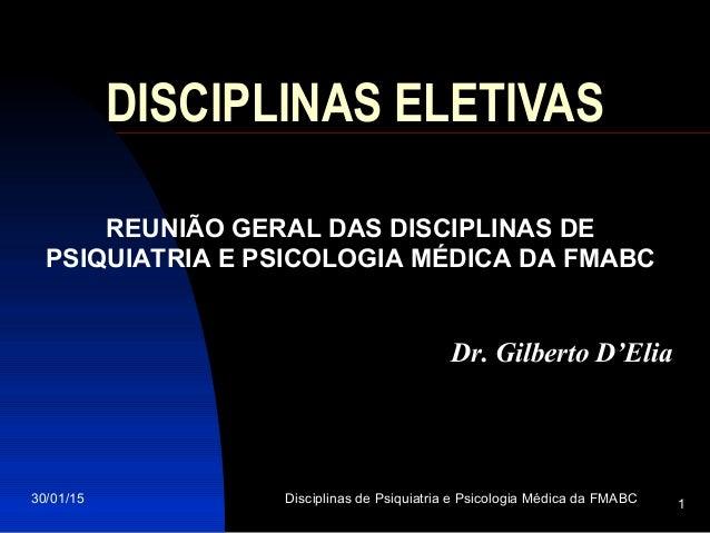 30/01/15 Disciplinas de Psiquiatria e Psicologia Médica da FMABC 1 DISCIPLINAS ELETIVAS REUNIÃO GERAL DAS DISCIPLINAS DE P...