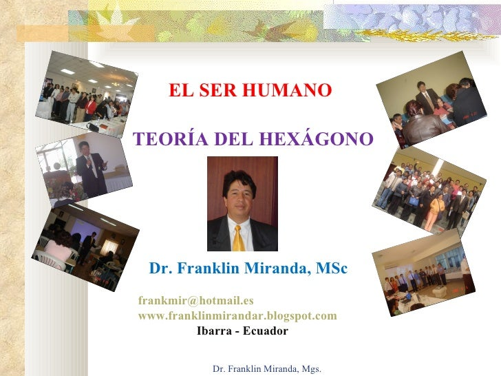 Dr. Franklin Miranda, Mgs. EL SER HUMANO TEORÍA DEL HEXÁGONO Dr. Franklin Miranda, MSc [email_address] www.franklinmiranda...