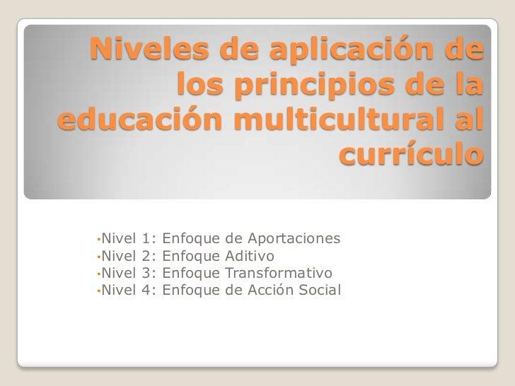 Niveles de aplicación de los principios de la educación multicultural al currículo<br /><ul><li>Nivel 1: Enfoque de Aporta...