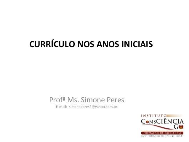 CURRÍCULO NOS ANOS INICIAIS    Profª Ms. Simone Peres      E-mail: simoneperes2@yahoo.com.br                              ...