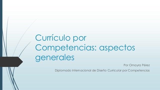 Currículo por Competencias: aspectos generales Por Omayra Pérez Diplomado Internacional de Diseño Curricular por Competenc...