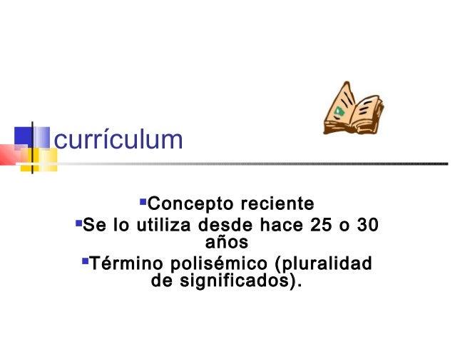 currículum Concepto reciente Se lo utiliza desde hace 25 o 30 años Término polisémico (pluralidad de significados).