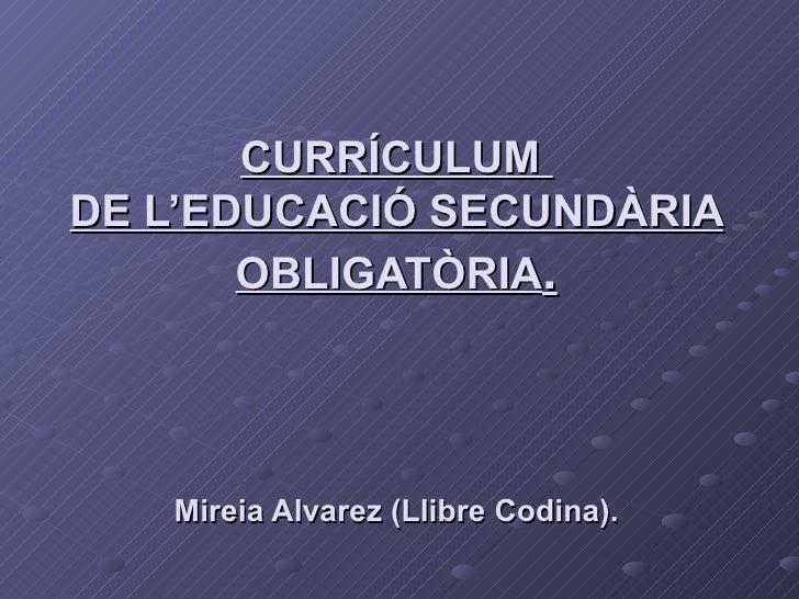 CURRÍCULUM  DE L'EDUCACIÓ SECUNDÀRIA OBLIGATÒRIA . Mireia Alvarez (Llibre Codina).