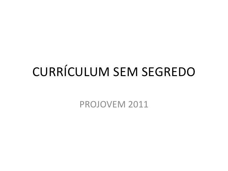 CURRÍCULUM SEM SEGREDO      PROJOVEM 2011