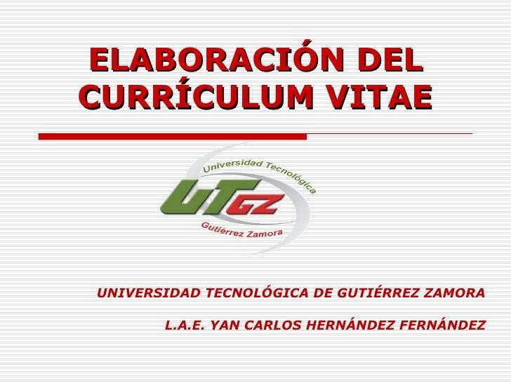 ELABORACIÓN DEL CURRÍCULUM VITAE UNIVERSIDAD TECNOLÓGICA DE GUTIÉRREZ ZAMORA L.A.E. YAN CARLOS HERNÁNDEZ FERNÁNDEZ