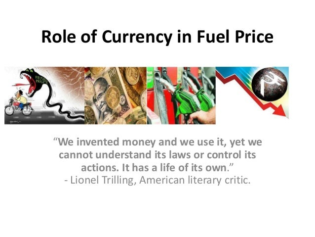 """Role of Currency in Fuel Price """"We invented money and we use it, yet we cannot understand its laws or control its actions...."""