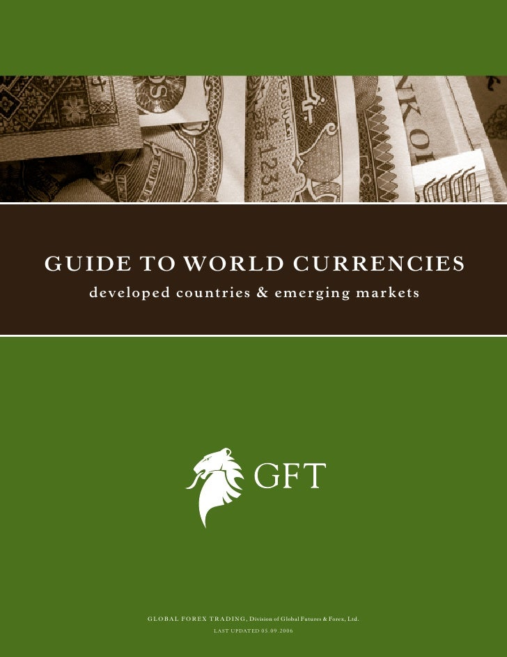 Guide to World CurrenCies  deve l o p e d c o u n tr i e s & e m e r g i n g m a r k e ts             GLOBAL FOREX TRADING...