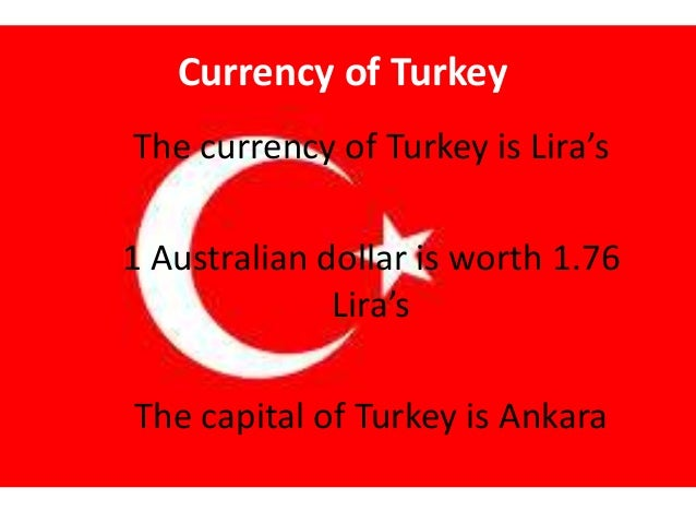 Currency of Turkey The currency of Turkey is Lira's 1 Australian dollar is worth 1.76 Lira's The capital of Turkey is Anka...