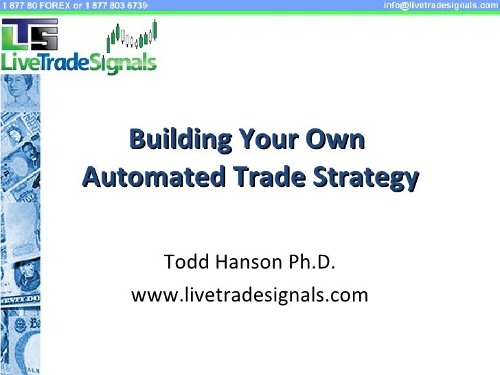 Building Your Own  Automated Trade Strategy Todd Hanson Ph.D. www.livetradesignals.com