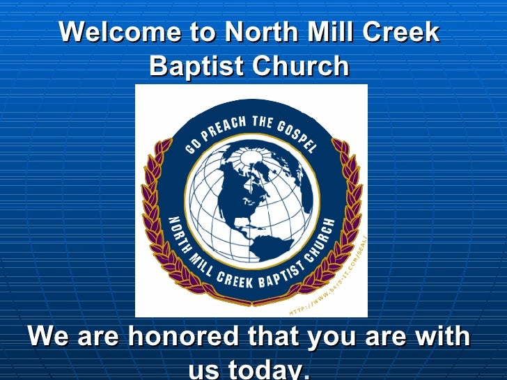 Welcome to North Mill Creek Baptist Church We are honored that you are with us today .