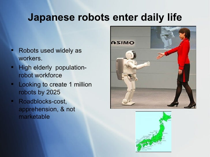 Japanese robots enter daily life <ul><li>Robots used widely as workers. </li></ul><ul><li>High elderly  population-robot w...