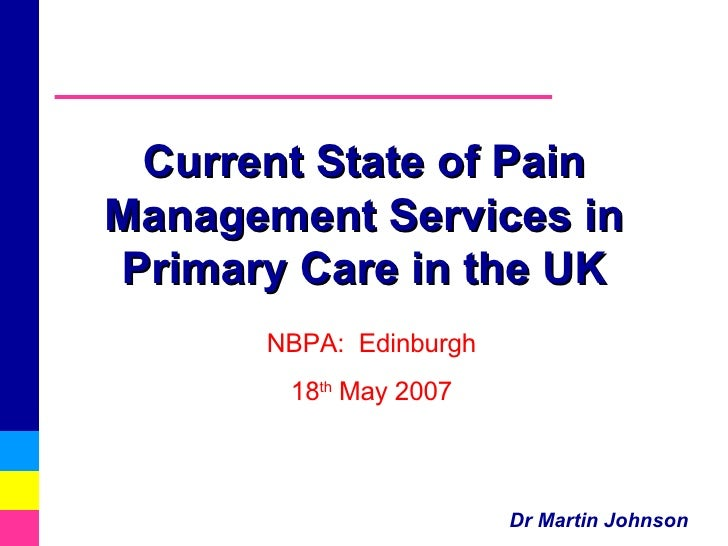 Current State of Pain Management Services in Primary Care in the UK NBPA:  Edinburgh 18 th  May 2007