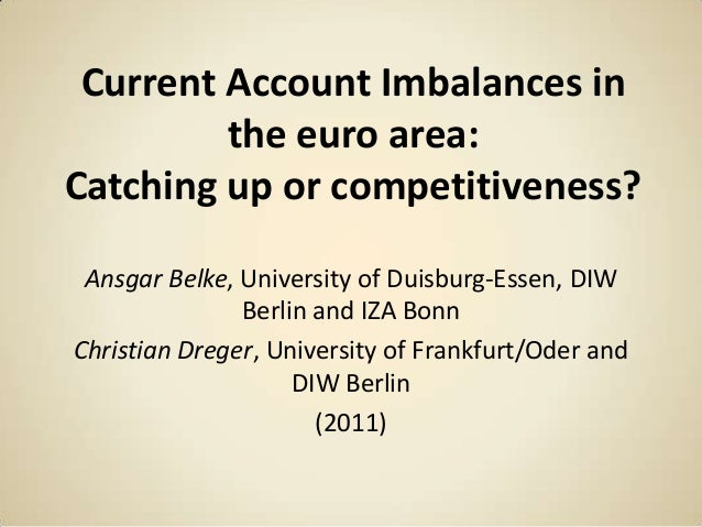 Current Account Imbalances in the euro area: Catching up or competitiveness? Ansgar Belke, University of Duisburg-Essen, D...