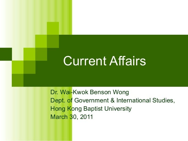Current Affairs Dr. Wai-Kwok Benson Wong Dept. of Government & International Studies, Hong Kong Baptist University March 3...