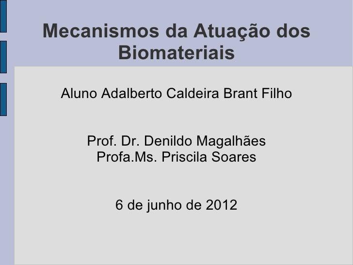 Mecanismos da Atuação dos       Biomateriais Aluno Adalberto Caldeira Brant Filho     Prof. Dr. Denildo Magalhães      Pro...