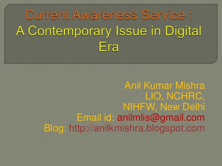 Current Awareness Service :A Contemporary Issue in Digital Era<br />Anil Kumar Mishra<br />LIO, NCHRC,<br />NIHFW, New Del...