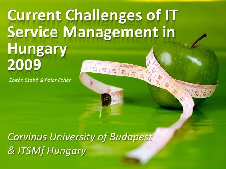 Current Challenges of IT Service Management in Hungary 2009 Zoltán Szabó & Péter Fehér     Corvinus University of Budapest...