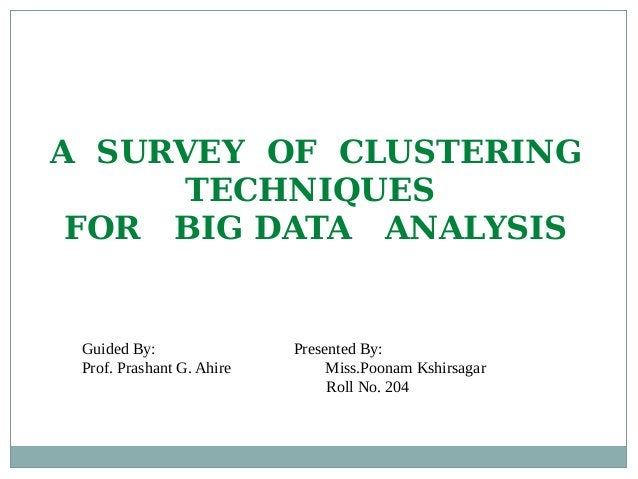 Guided By: Presented By: Prof. Prashant G. Ahire Miss.Poonam Kshirsagar Roll No. 204 A SURVEY OF CLUSTERING TECHNIQUES FOR...