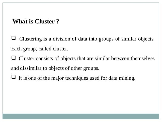What is Cluster ?  Clustering is a division of data into groups of similar objects. Each group, called cluster.  Cluster...