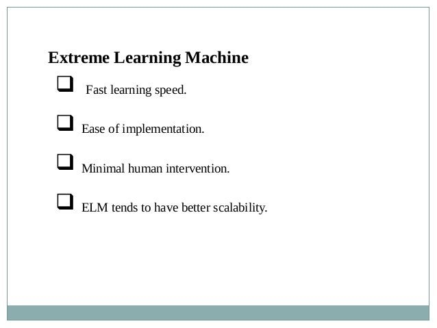  Fast learning speed.  Ease of implementation.  Minimal human intervention.  ELM tends to have better scalability. Ext...
