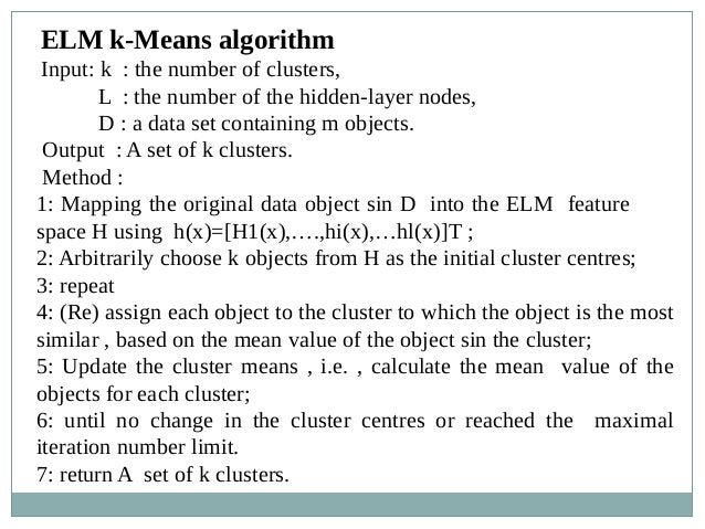 ELM k-Means algorithm Input: k : the number of clusters, L : the number of the hidden-layer nodes, D : a data set containi...