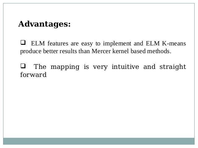 Advantages:  ELM features are easy to implement and ELM K-means produce better results than Mercer kernel based methods. ...