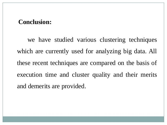 Conclusion: we have studied various clustering techniques which are currently used for analyzing big data. All these recen...