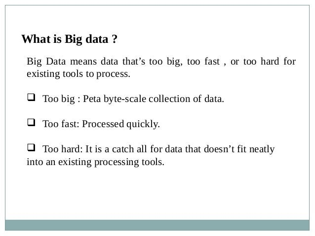 What is Big data ? Big Data means data that's too big, too fast , or too hard for existing tools to process.  Too big : P...