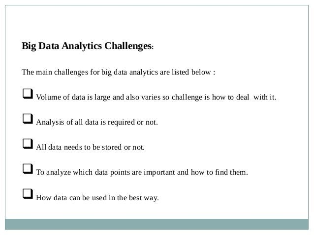 Big Data Analytics Challenges: The main challenges for big data analytics are listed below : Volume of data is large and ...