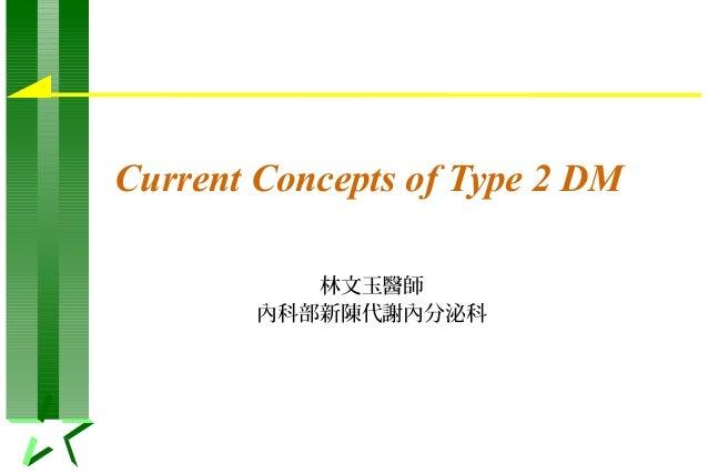 Current Concepts of Type 2 DM 林文玉醫師 內科部新陳代謝內分泌科