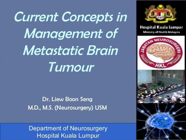 Current Concepts in Management of Metastatic Brain     Tumour        Dr. Liew Boon Seng  M.D., M.S. (Neurosurgery) USM  De...