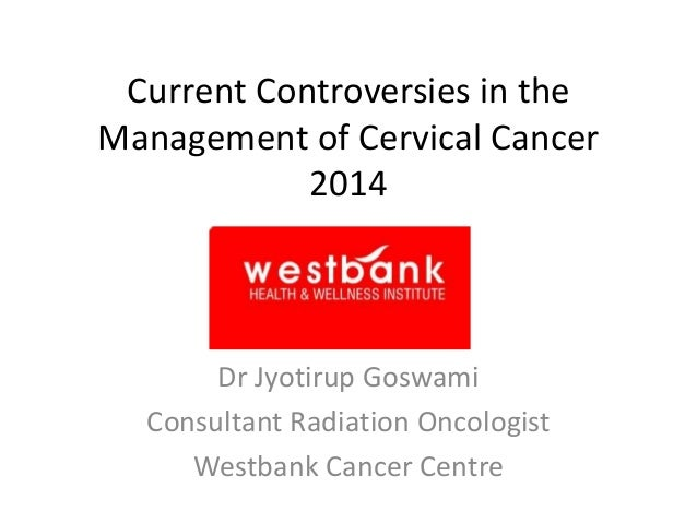 Current Controversies in the Management of Cervical Cancer 2014  Dr Jyotirup Goswami Consultant Radiation Oncologist Westb...