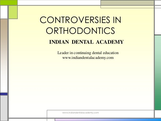 CONTROVERSIES IN ORTHODONTICS www.indiandentalacademy.com INDIAN DENTAL ACADEMY Leader in continuing dental education www....