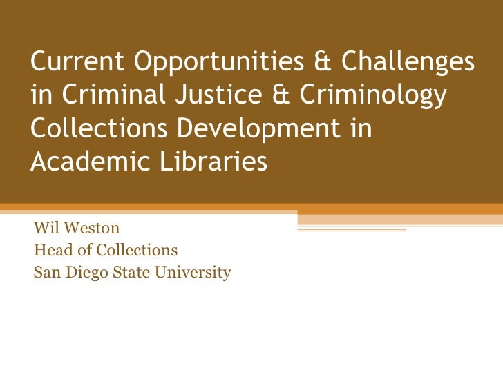 Current Opportunities & Challengesin Criminal Justice & CriminologyCollections Development inAcademic LibrariesWil WestonH...