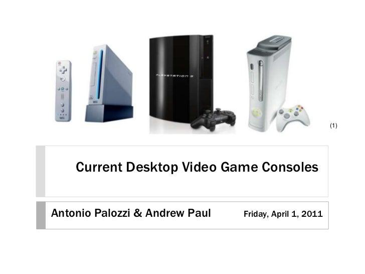 Current Desktop Video Game Consoles<br />(1)<br />Antonio Palozzi & Andrew Paul<br />Friday, April 1, 2011<br />