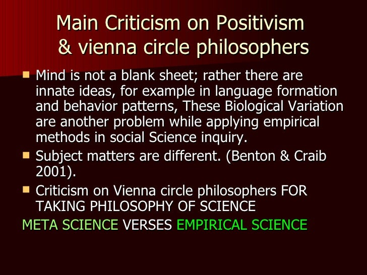 criticisms of the positivism approach Some criticisms of the positivist approach to social research treats individuals as if they passive and unthinking – human beings are less predictable than positivists suggest interpretivists argue that people's subjective realities are complex and this demands in-depth qualitative methods.